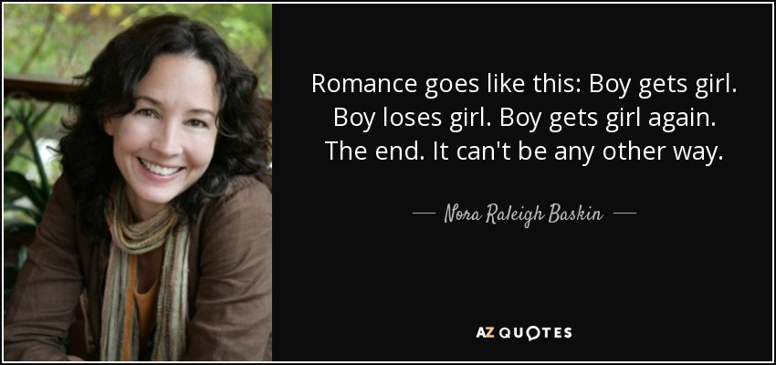 Romance goes like this: Boy gets girl. Boy loses girl. Boy gets girl again. The end. It can't be any other way. - Nora Raleigh Baskin