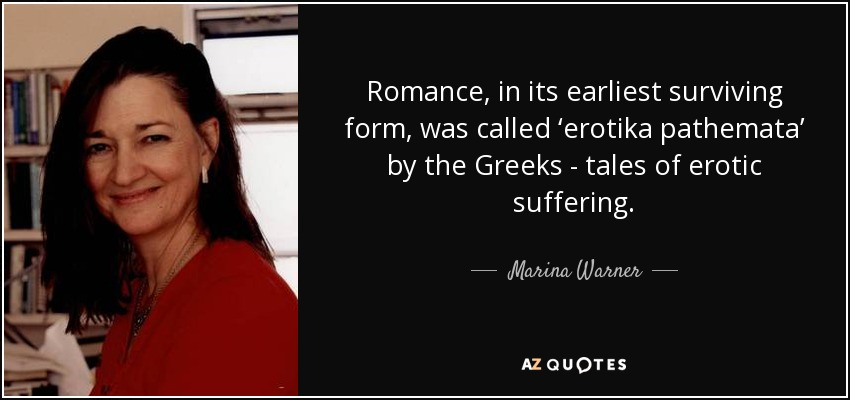Romance, in its earliest surviving form, was called 'erotika pathemata' by the Greeks - tales of erotic suffering. - Marina Warner