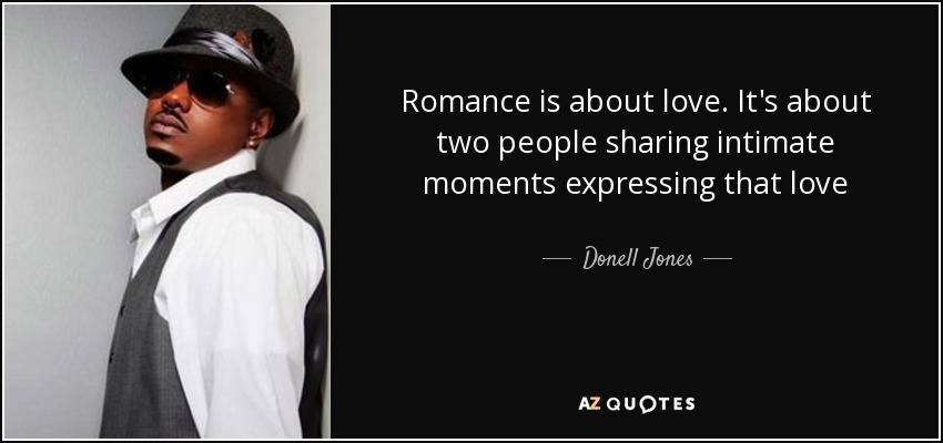 Romance is about love. It's about two people sharing intimate moments expressing that love - Donell Jones
