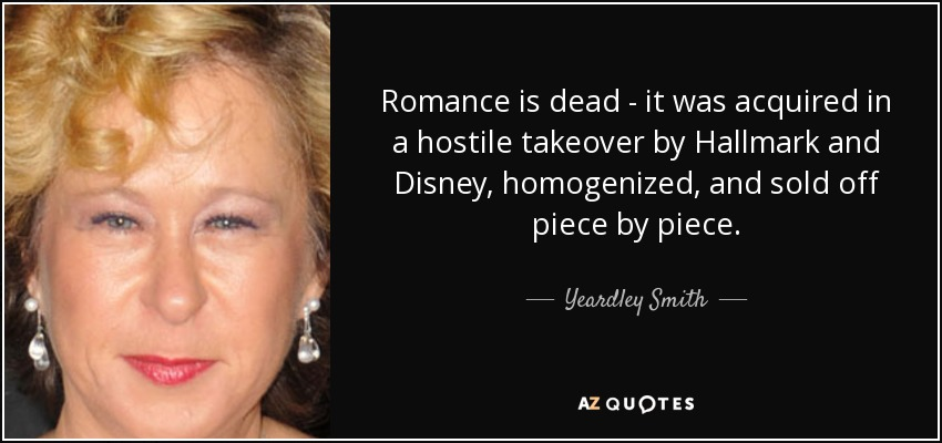 Romance is dead - it was acquired in a hostile takeover by Hallmark and Disney, homogenized, and sold off piece by piece. - Yeardley Smith