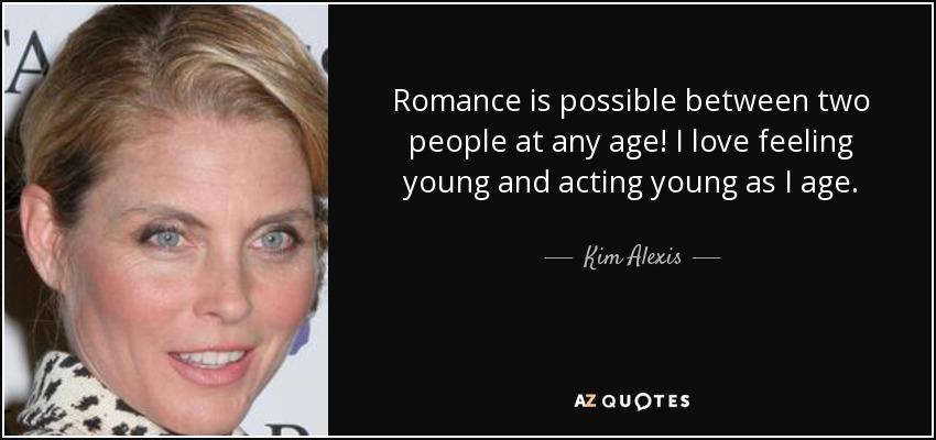 Romance is possible between two people at any age! I love feeling young and acting young as I age. - Kim Alexis