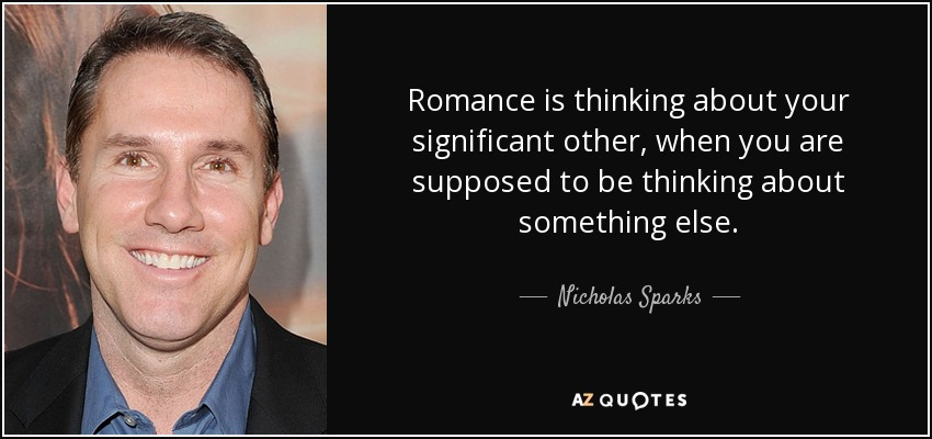 Romance is thinking about your significant other, when you are supposed to be thinking about something else. - Nicholas Sparks
