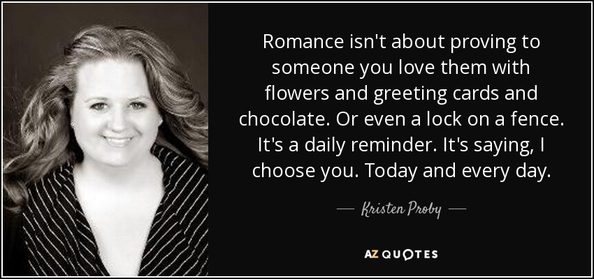 Romance isn't about proving to someone you love them with flowers and greeting cards and chocolate. Or even a lock on a fence. It's a daily reminder. It's saying, I choose you. Today and every day. - Kristen Proby