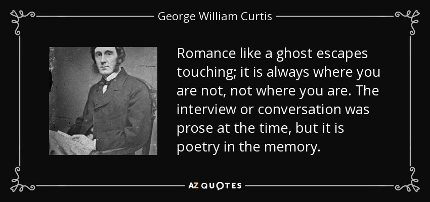 Romance like a ghost escapes touching; it is always where you are not, not where you are. The interview or conversation was prose at the time, but it is poetry in the memory. - George William Curtis