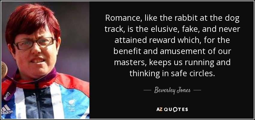 Romance, like the rabbit at the dog track, is the elusive, fake, and never attained reward which, for the benefit and amusement of our masters, keeps us running and thinking in safe circles. - Beverley Jones