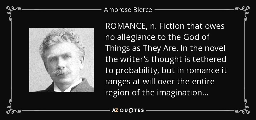 ROMANCE, n. Fiction that owes no allegiance to the God of Things as They Are. In the novel the writer's thought is tethered to probability, but in romance it ranges at will over the entire region of the imagination . . . - Ambrose Bierce