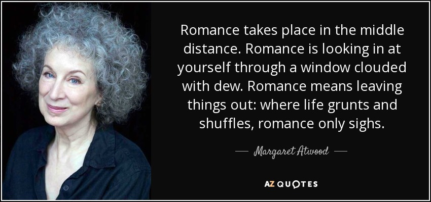 Romance takes place in the middle distance. Romance is looking in at yourself through a window clouded with dew. Romance means leaving things out: where life grunts and shuffles, romance only sighs. - Margaret Atwood