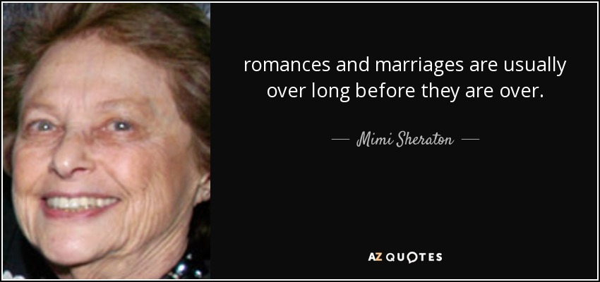 romances and marriages are usually over long before they are over. - Mimi Sheraton
