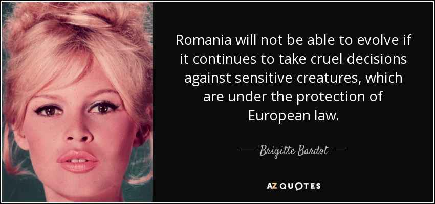 Romania will not be able to evolve if it continues to take cruel decisions against sensitive creatures, which are under the protection of European law. - Brigitte Bardot