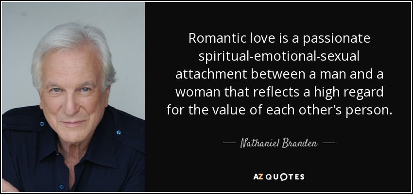 Romantic love is a passionate spiritual-emotional-sexual attachment between a man and a woman that reflects a high regard for the value of each other's person. - Nathaniel Branden