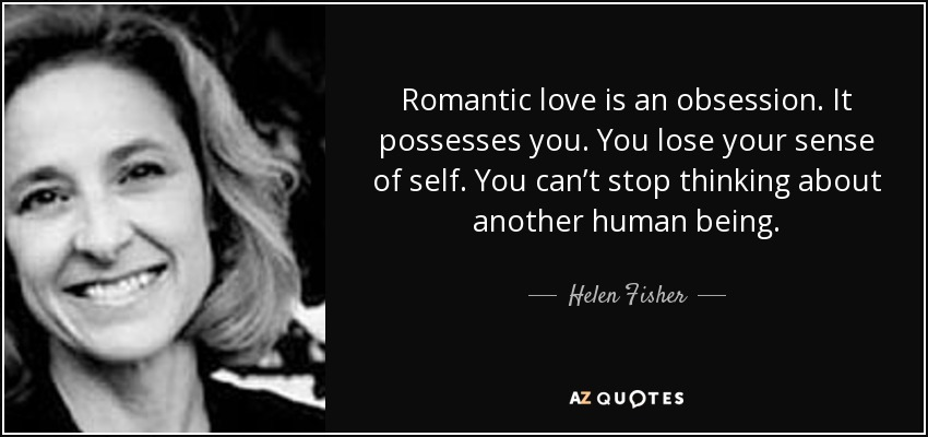 Romantic love is an obsession. It possesses you. You lose your sense of self. You can't stop thinking about another human being. - Helen Fisher
