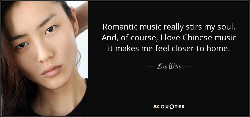 Romantic music really stirs my soul. And, of course, I love Chinese music it makes me feel closer to home. - Liu Wen