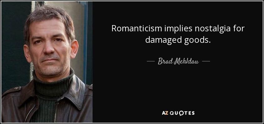 Romanticism implies nostalgia for damaged goods. - Brad Mehldau