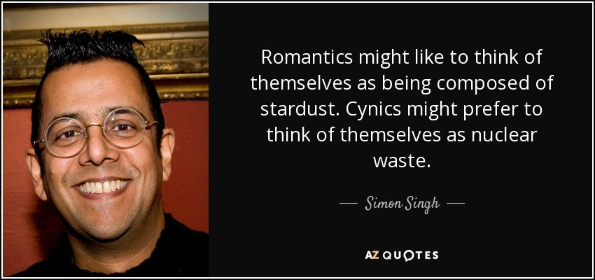 Romantics might like to think of themselves as being composed of stardust. Cynics might prefer to think of themselves as nuclear waste. - Simon Singh