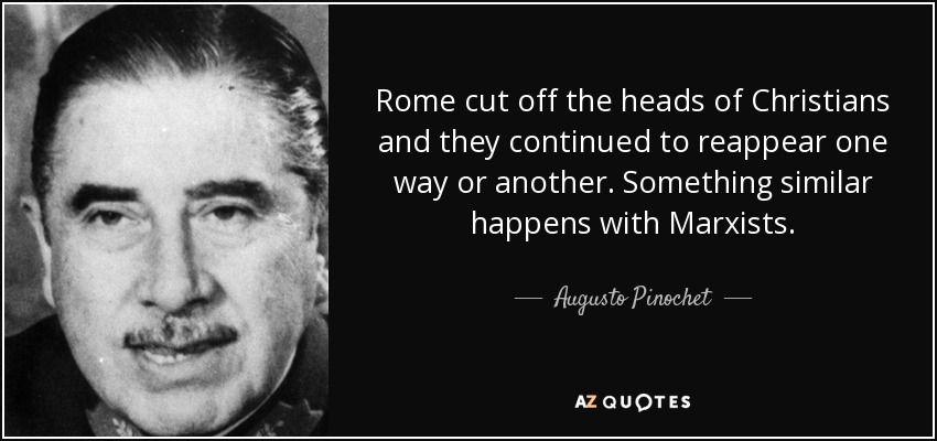 Rome cut off the heads of Christians and they continued to reappear one way or another. Something similar happens with Marxists. - Augusto Pinochet