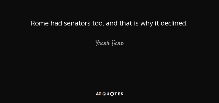 Rome had senators too, and that is why it declined. - Frank Dane
