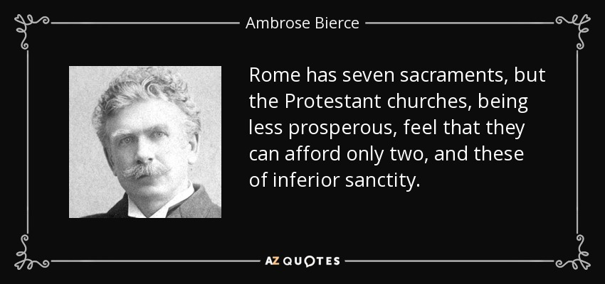 Rome has seven sacraments, but the Protestant churches, being less prosperous, feel that they can afford only two, and these of inferior sanctity. - Ambrose Bierce