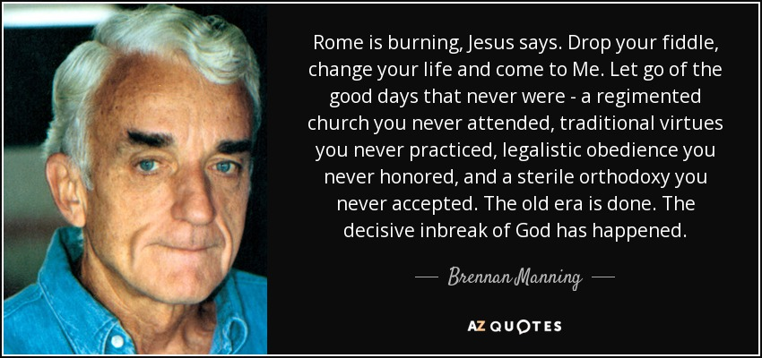 Rome is burning, Jesus says. Drop your fiddle, change your life and come to Me. Let go of the good days that never were - a regimented church you never attended, traditional virtues you never practiced, legalistic obedience you never honored, and a sterile orthodoxy you never accepted. The old era is done. The decisive inbreak of God has happened. - Brennan Manning