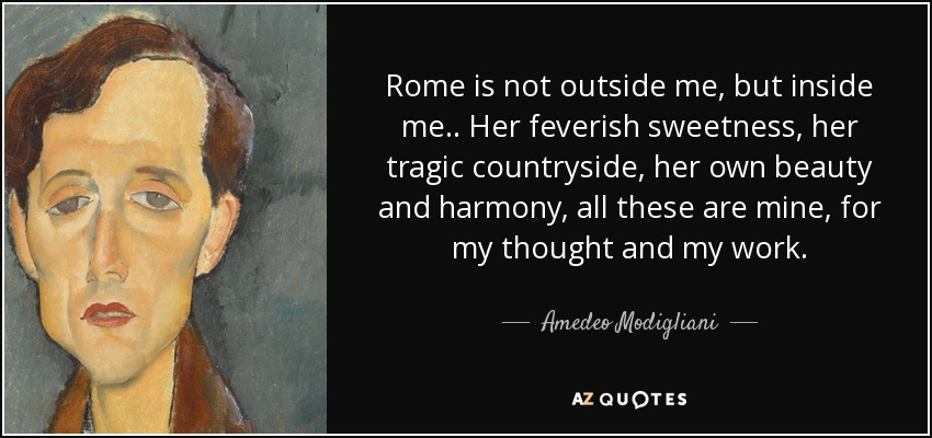 Rome is not outside me, but inside me.. Her feverish sweetness, her tragic countryside, her own beauty and harmony, all these are mine, for my thought and my work. - Amedeo Modigliani