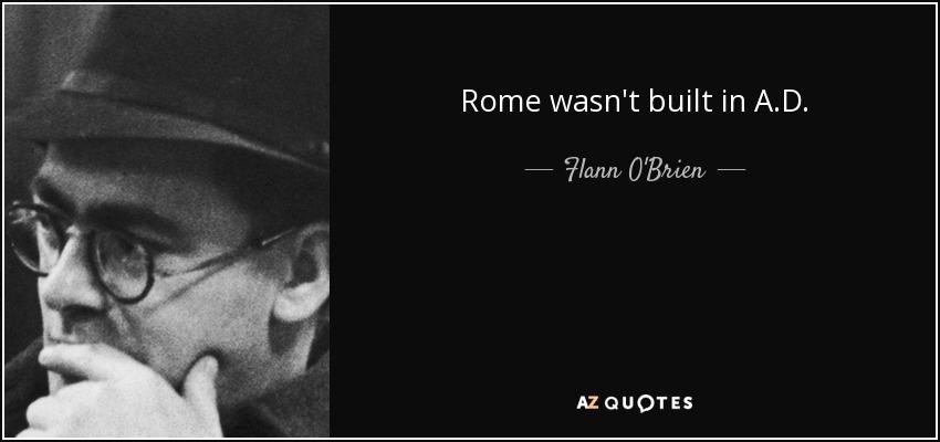 Rome wasn't built in A.D. - Flann O'Brien