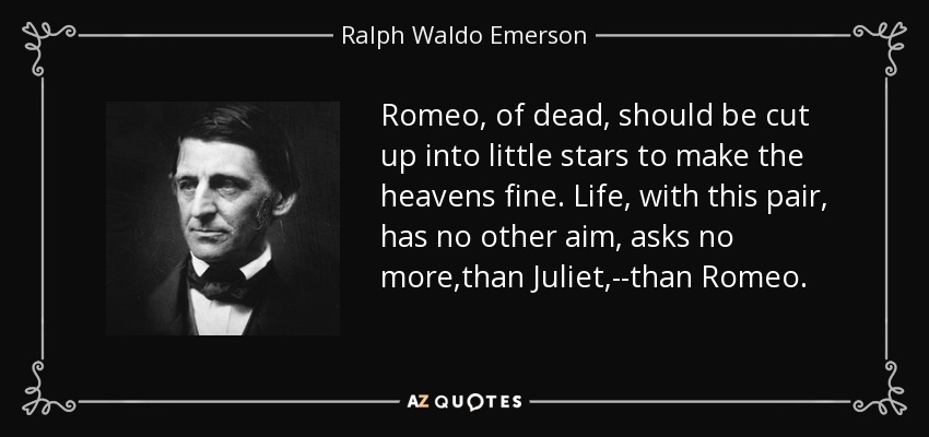 Romeo, of dead, should be cut up into little stars to make the heavens fine. Life, with this pair, has no other aim, asks no more,than Juliet,--than Romeo. - Ralph Waldo Emerson