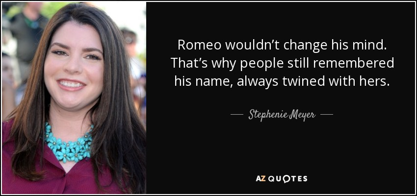 Romeo wouldn't change his mind. That's why people still remembered his name, always twined with hers - Stephenie Meyer