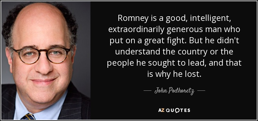 Romney is a good, intelligent, extraordinarily generous man who put on a great fight. But he didn't understand the country or the people he sought to lead, and that is why he lost. - John Podhoretz