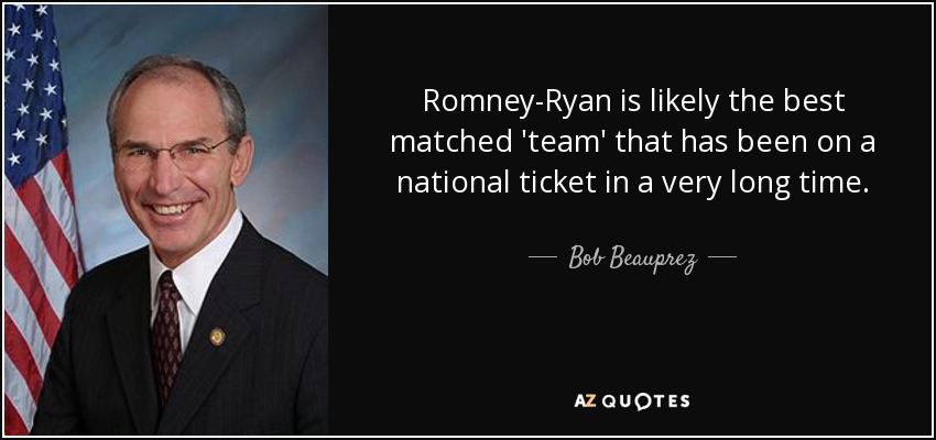 Romney-Ryan is likely the best matched 'team' that has been on a national ticket in a very long time. - Bob Beauprez