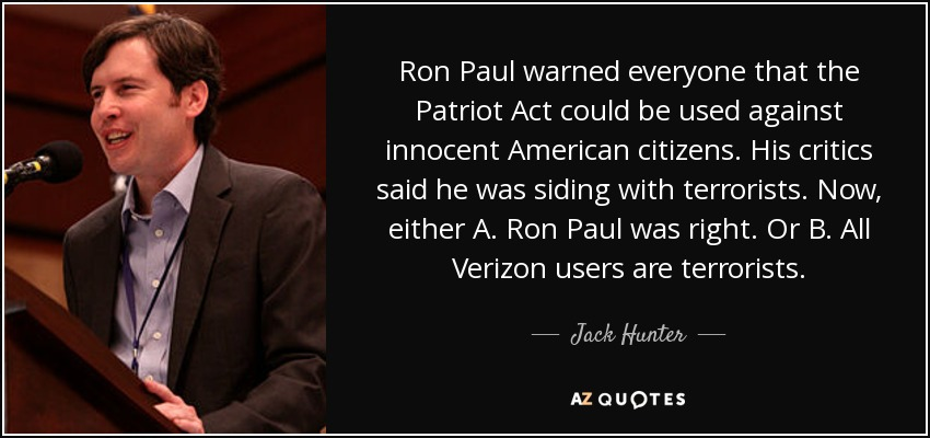 Ron Paul warned everyone that the Patriot Act could be used against innocent American citizens. His critics said he was siding with terrorists. Now, either A. Ron Paul was right. Or B. All Verizon users are terrorists. - Jack Hunter
