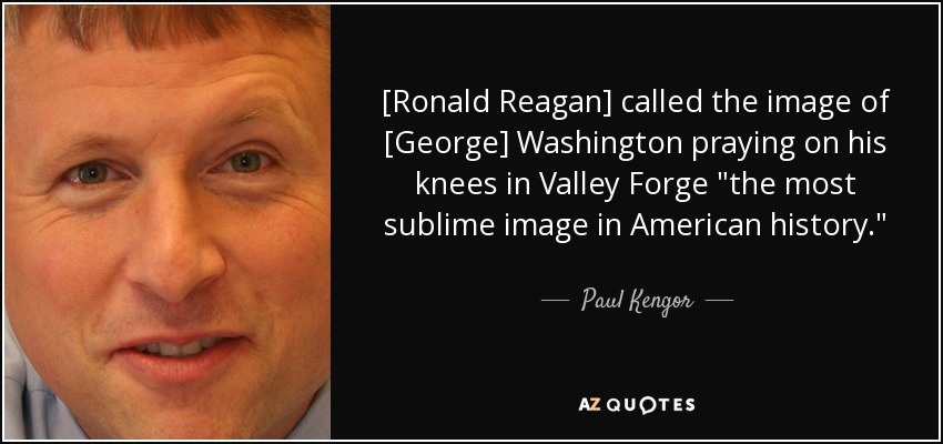 [Ronald Reagan] called the image of [George] Washington praying on his knees in Valley Forge