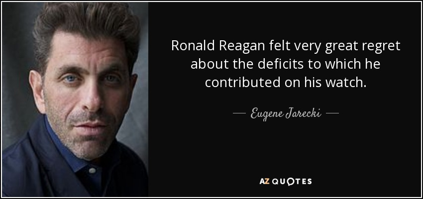 Ronald Reagan felt very great regret about the deficits to which he contributed on his watch. - Eugene Jarecki