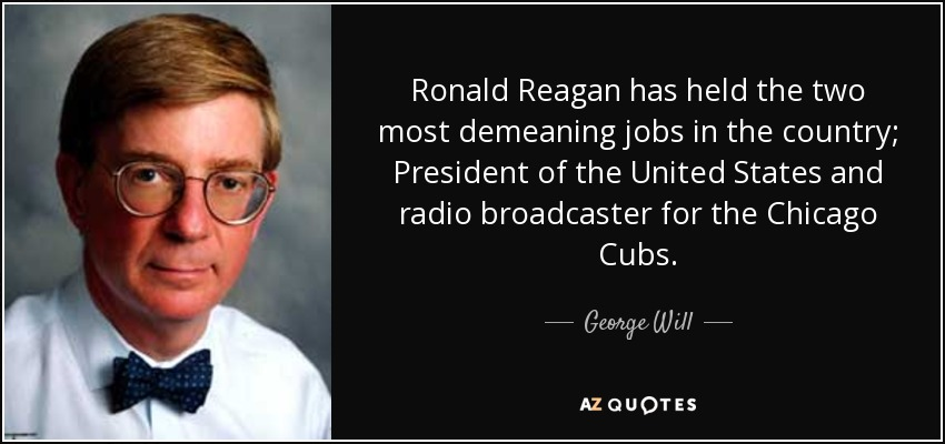 Ronald Reagan has held the two most demeaning jobs in the country; President of the United States and radio broadcaster for the Chicago Cubs. - George Will