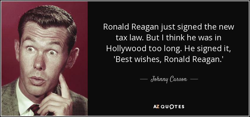 Ronald Reagan just signed the new tax law. But I think he was in Hollywood too long. He signed it, 'Best wishes, Ronald Reagan.' - Johnny Carson