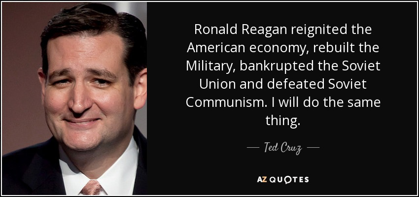 Ronald Reagan reignited the American economy, rebuilt the Military, bankrupted the Soviet Union and defeated Soviet Communism. I will do the same thing. - Ted Cruz