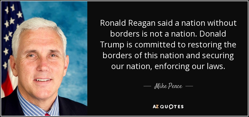 Ronald Reagan said a nation without borders is not a nation. Donald Trump is committed to restoring the borders of this nation and securing our nation, enforcing our laws. - Mike Pence