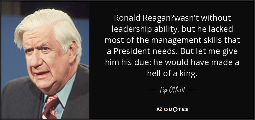 Ronald Reagan?wasn't without leadership ability, but he lacked most of the management skills that a President needs. But let me give him his due: he would have made a hell of a king. - Tip O'Neill