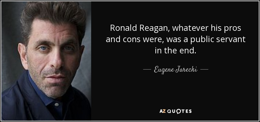 Ronald Reagan, whatever his pros and cons were, was a public servant in the end. - Eugene Jarecki
