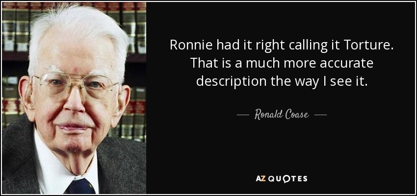 Ronnie had it right calling it Torture. That is a much more accurate description the way I see it. - Ronald Coase