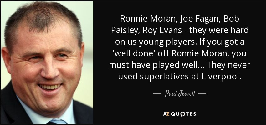 Ronnie Moran, Joe Fagan, Bob Paisley, Roy Evans - they were hard on us young players. If you got a 'well done' off Ronnie Moran, you must have played well... They never used superlatives at Liverpool. - Paul Jewell