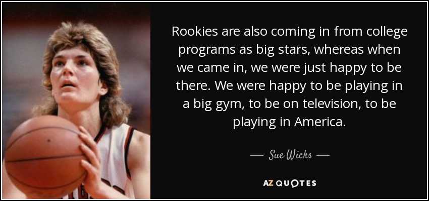 Rookies are also coming in from college programs as big stars, whereas when we came in, we were just happy to be there. We were happy to be playing in a big gym, to be on television, to be playing in America. - Sue Wicks