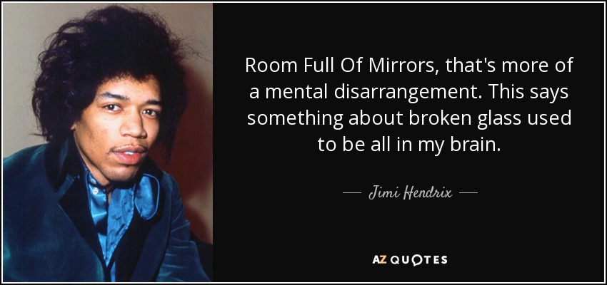 Room Full Of Mirrors, that's more of a mental disarrangement. This says something about broken glass used to be all in my brain. - Jimi Hendrix