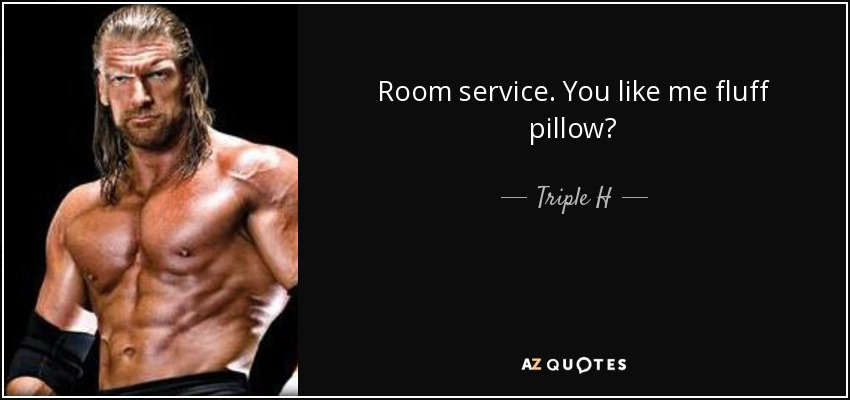 Room service. You like me fluff pillow? - Triple H