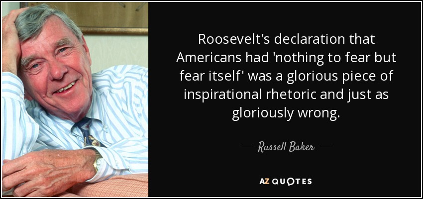 Roosevelt's declaration that Americans had 'nothing to fear but fear itself' was a glorious piece of inspirational rhetoric and just as gloriously wrong. - Russell Baker