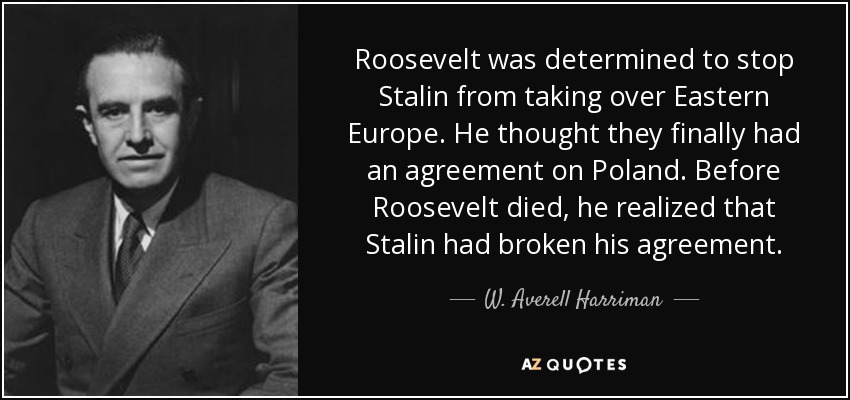 Roosevelt was determined to stop Stalin from taking over Eastern Europe. He thought they finally had an agreement on Poland. Before Roosevelt died, he realized that Stalin had broken his agreement. - W. Averell Harriman
