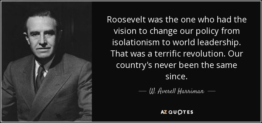 Roosevelt was the one who had the vision to change our policy from isolationism to world leadership. That was a terrific revolution. Our country's never been the same since. - W. Averell Harriman