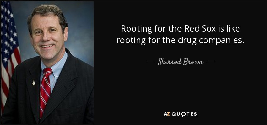 Rooting for the Red Sox is like rooting for the drug companies. - Sherrod Brown