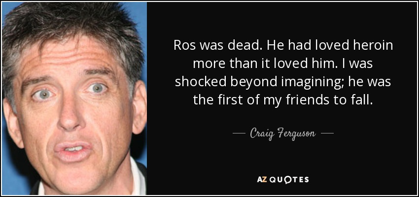 Ros was dead. He had loved heroin more than it loved him. I was shocked beyond imagining; he was the first of my friends to fall. - Craig Ferguson