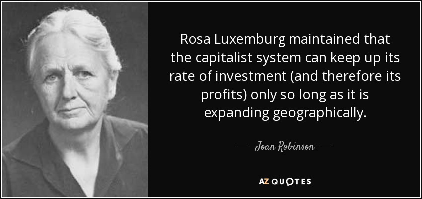 Rosa Luxemburg maintained that the capitalist system can keep up its rate of investment (and therefore its profits) only so long as it is expanding geographically. - Joan Robinson