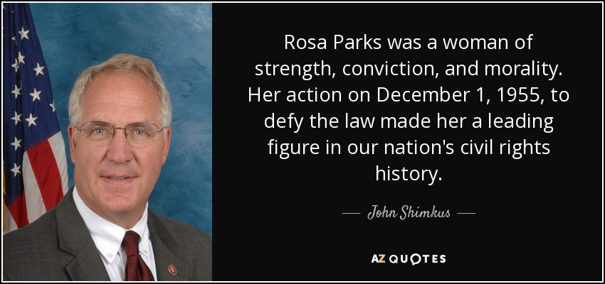Rosa Parks was a woman of strength, conviction, and morality. Her action on December 1, 1955, to defy the law made her a leading figure in our nation's civil rights history. - John Shimkus