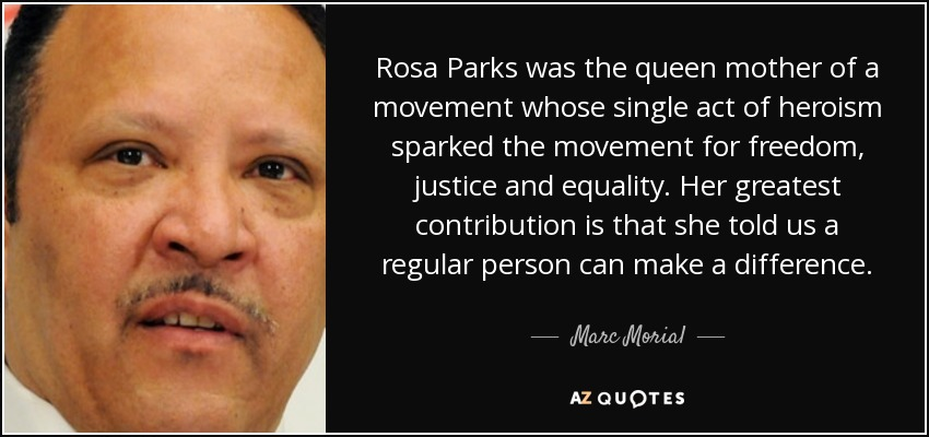 Rosa Parks was the queen mother of a movement whose single act of heroism sparked the movement for freedom, justice and equality. Her greatest contribution is that she told us a regular person can make a difference. - Marc Morial
